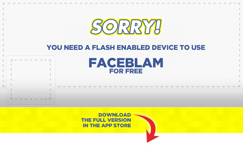 Sorry! You need a Flash enabled device to use FaceBlam for free. Download the full version in the App Store.